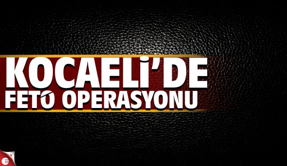 Kocaeli'de FETÖ-PDY operasyonu