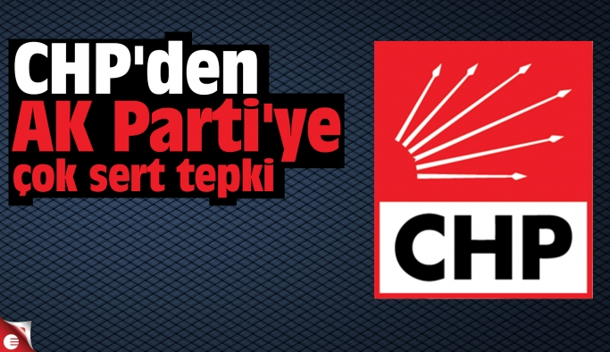 CHP'den AK Parti'ye çok sert tepki