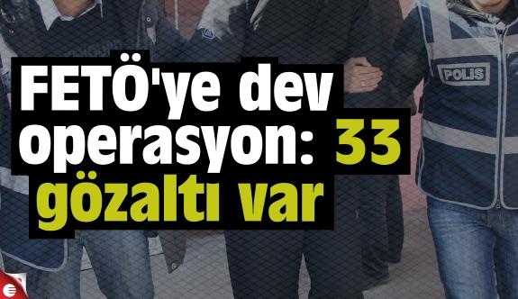 FETÖ'ye dev operasyon: 33 gözaltı var