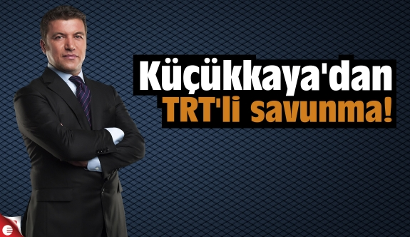 Küçükkaya'dan TRT'li savunma!