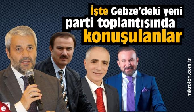 Gebze'deki yeni parti toplantısında ne konuşuldu