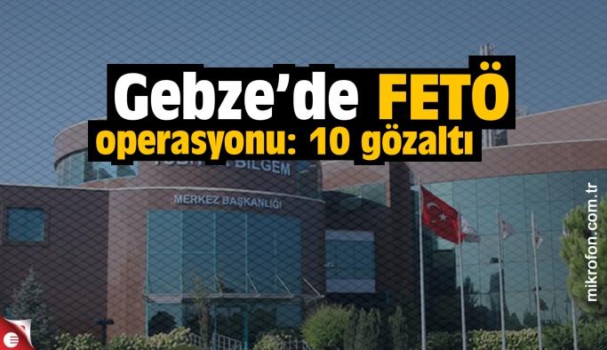 Gebze'de FETÖ operasyonu: 10 gözaltı