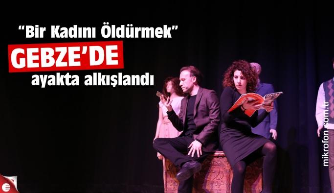"""""""Bir Kadını Öldürmek"""" Gebze'de sahne aldı"""