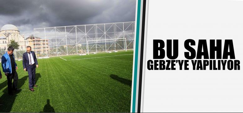 Bu saha Gebze'ye yapılıyor