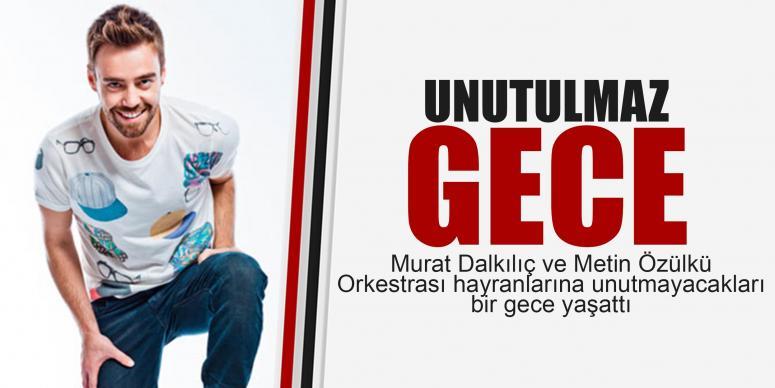 Murat Dalkılıç ve Metin Özülkü Orkestrası'ndan unutulmaz gece