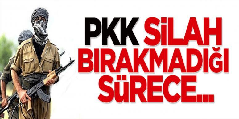 'PKK silah bırakmadığı sürece...'