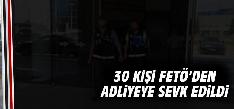 30 kişi FETÖ'den adliyeye sevk edildi