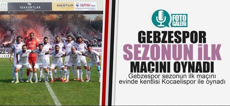 Gebzespor sezenun ilk maçını oynadı!