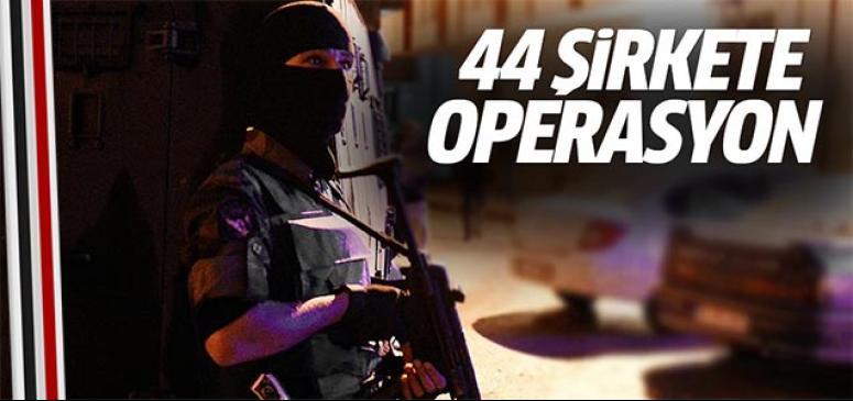 44 şirkete operasyon