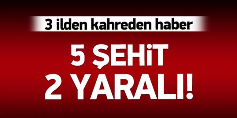 3 ilden kahreden haber: 5 şehit!