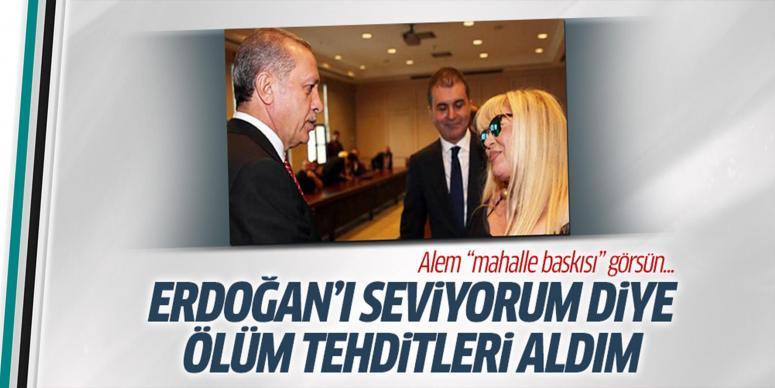 Erdoğan'ı seviyorum diye ölüm tehditleri aldım