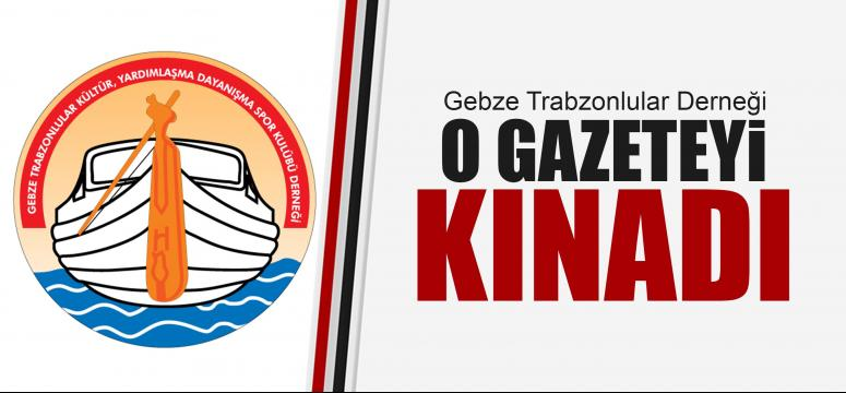 Gebze Trabzonlular Derneği o gazeteyi kınadı