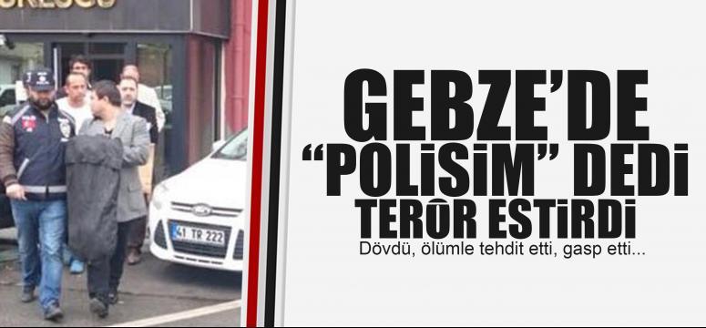 Gebze'de 'polisim' dedi terör estirdi!