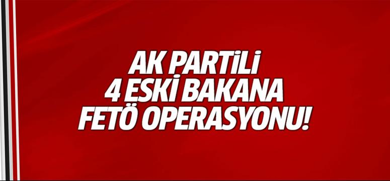 AK Partili 4 eski bakana FETÖ operasyonu!