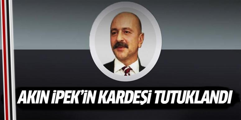 Akın İpek'in kardeşi tutuklandı