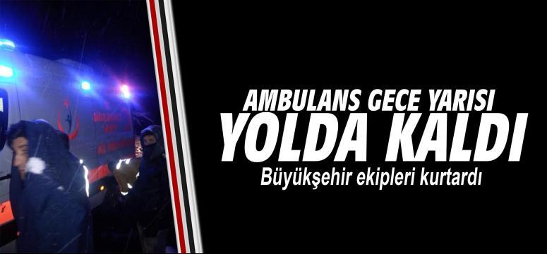 Yolda kalan ambulansı Büyükşehir ekipleri kurtardı