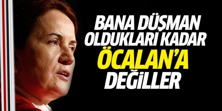 Bana düşman oldukları kadar Öcalan'a düşman değiller