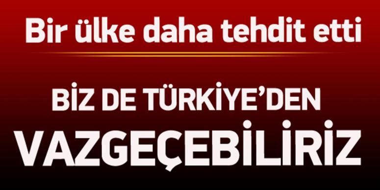 'Biz de Türkiye'den vazgeçebiliriz'