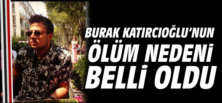 Burak Katırcıoğlu'nun Ölüm Nedeni Belli Oldu