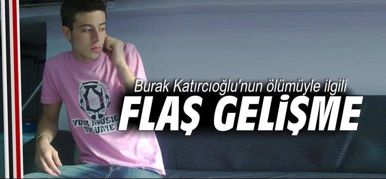 Burak Katırcıoğlu'nun ölümüyle ilgili flaş gelişme