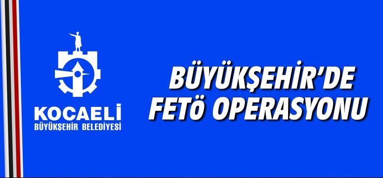 Büyükşehir'de FETÖ Operasyonu