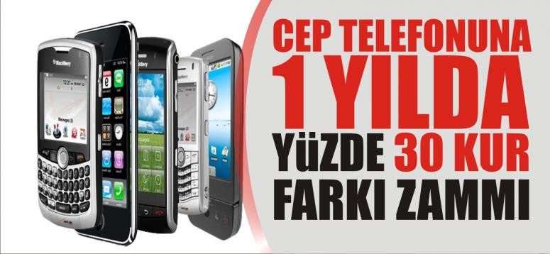 CEP TELEFONUNA 1 YILDA YÜZDE 30 KUR FARKI ZAMMI