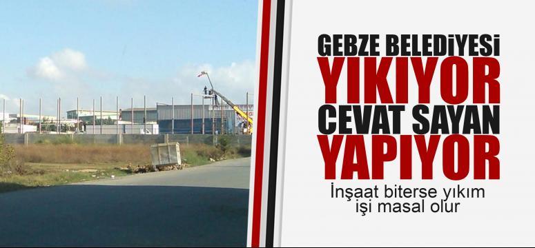 Gebze Belediyesi yıkıyor Cevat Sayan yapıyor!