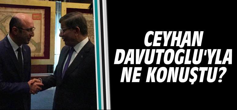 Ceyhan Davutoğlu'yla Ne Konuştu?