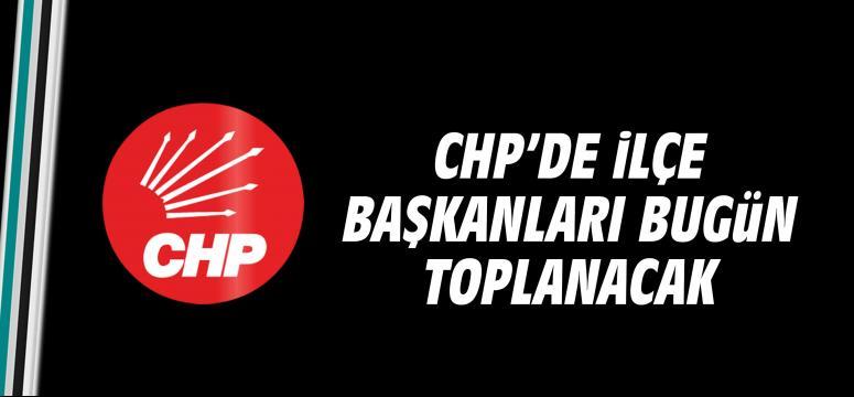 CHP'de ilçe başkanları bugün toplanacak