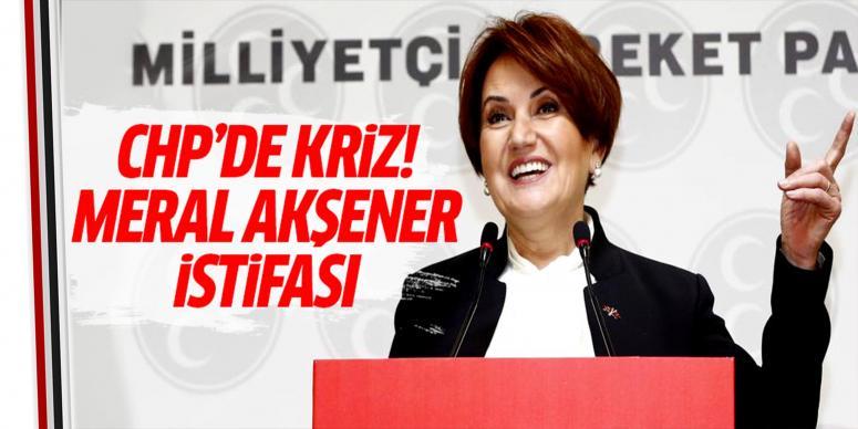 CHP'de Meral Akşener istifası