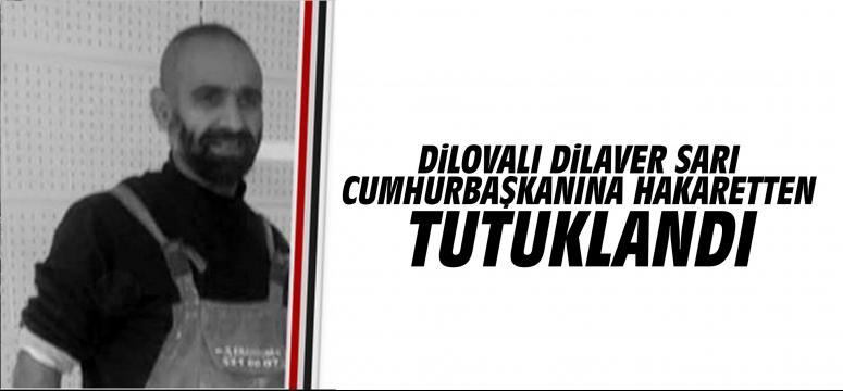 Dilaver Sarı Cumhurbaşkanı Erdoğan'a hakaretten tutuklandı