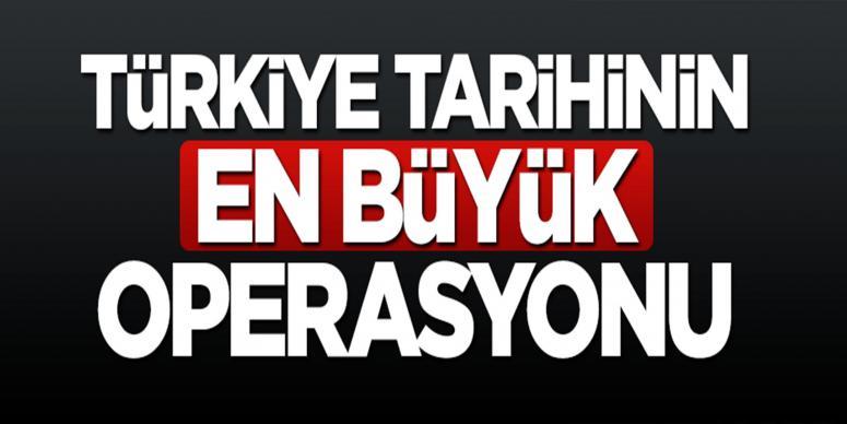 Türkiye tarihinin en büyük operasyonu