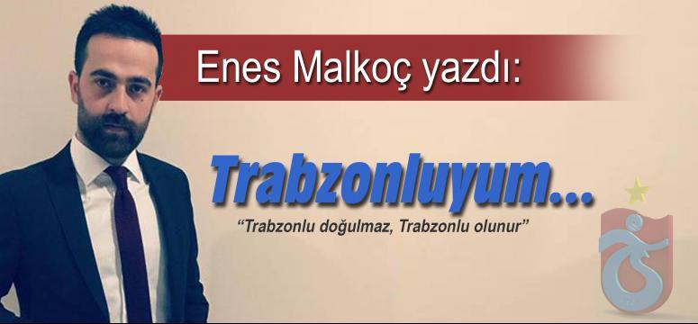 Enes Malkoç yazdı: Trabzonluyum