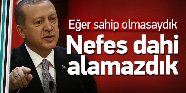 Erdoğan: Adım atamaz, nefes alamazdık
