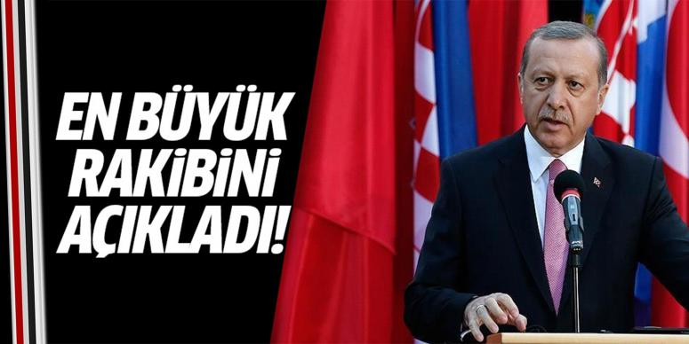 Erdoğan en büyük rakibini açıkladı