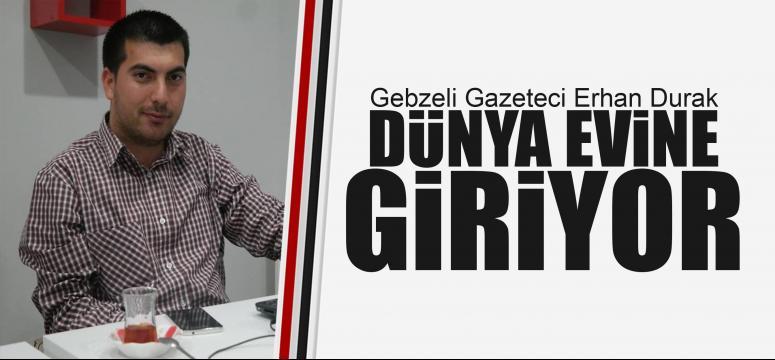 Gazeteci Erhan Durak dünya evine giriyor