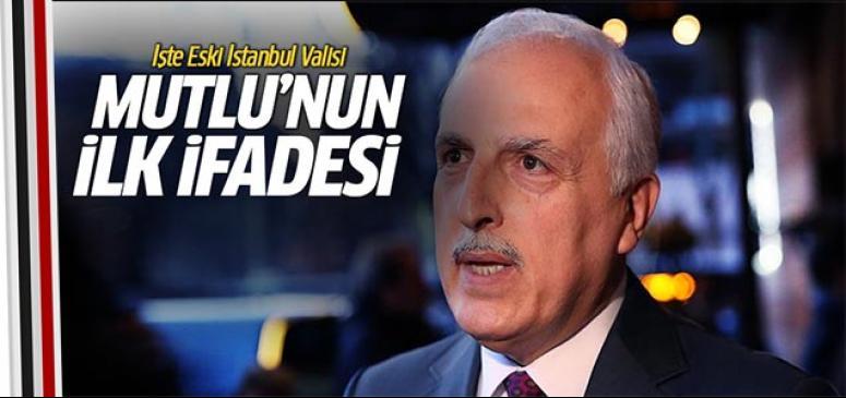 Eski İstanbul Valisi Mutlu'nun ifadesi ortaya çıktı