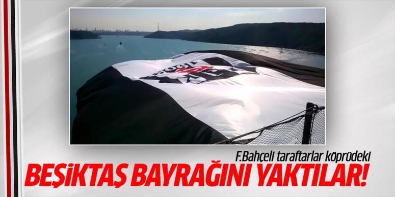 F.Bahçeli taraftarlar köprüdeki Beşiktaş bayrağını yaktı