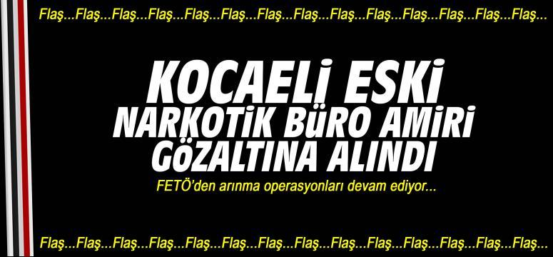 Kocaeli eski Narkotik Büro Amiri gözaltına alındı!
