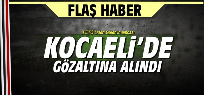FETÖ Lideri Gülen'in amcası Kocaeli'de gözaltına alındı