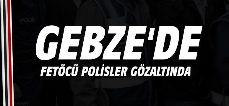 Gebze'de FETÖCÜ polisler gözaltında