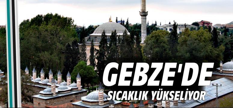 Gebze'de sıcaklık yükseliyor