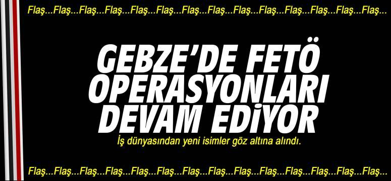 Gebze'de FETÖ operasyonları devam ediyor!