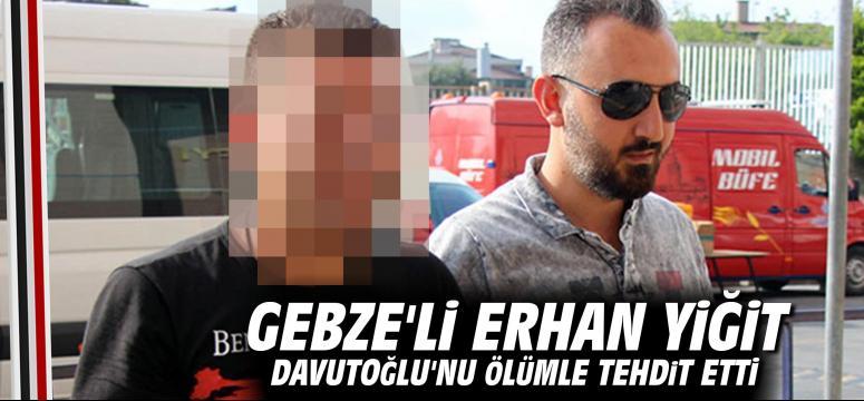 Gebze'li Erhan Yiğit Davutoğlu'nu Ölümle Tehdit Etti
