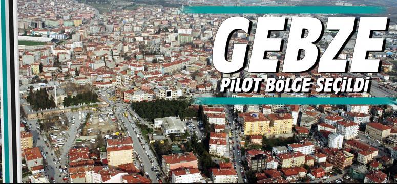 Gebze pilot bölge seçildi