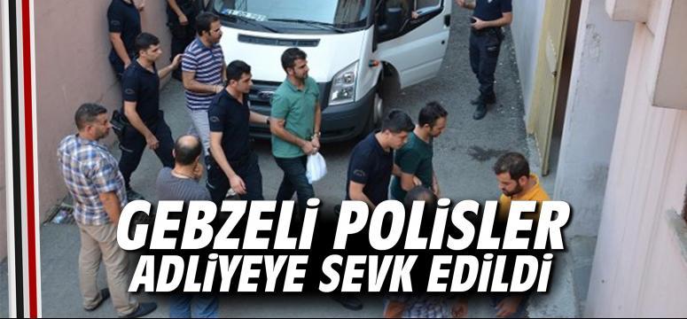 Gebzeli polisler adliyeye sevk edildi