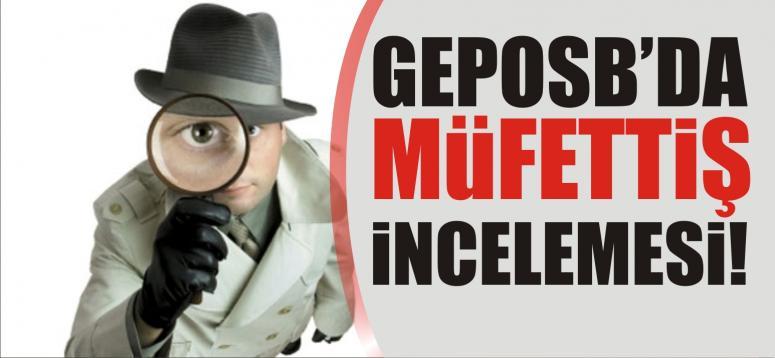 GEPOSB'DA MÜFETTİŞ İNCELEMESİ!