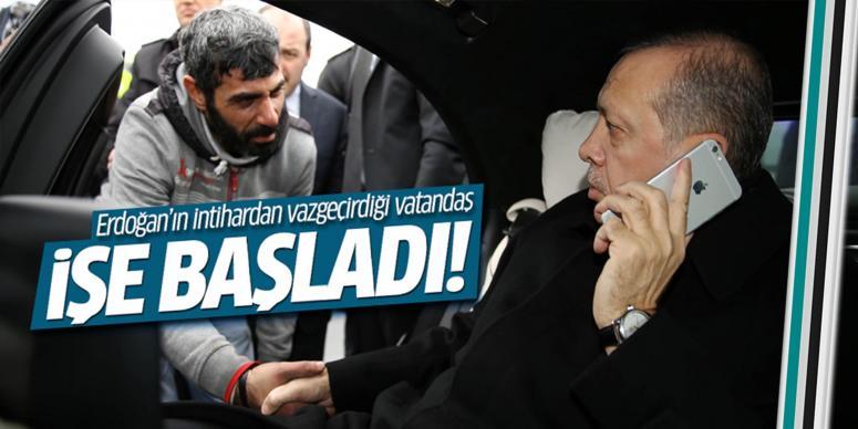 Erdoğan'ın intihardan vazgeçirdiği vatandaş işe başladı