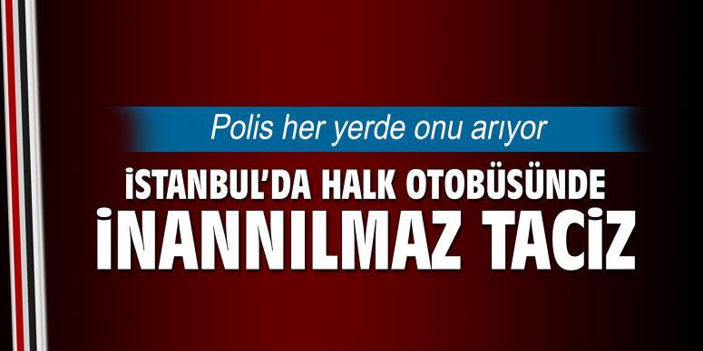 İstanbul'da halk otobüsünde inanılmaz taciz!