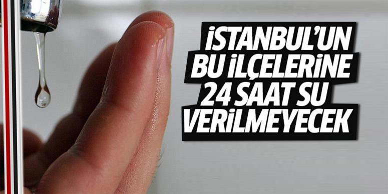 İstanbul'un bazı ilçelerine 24 saat su verilemeyecek